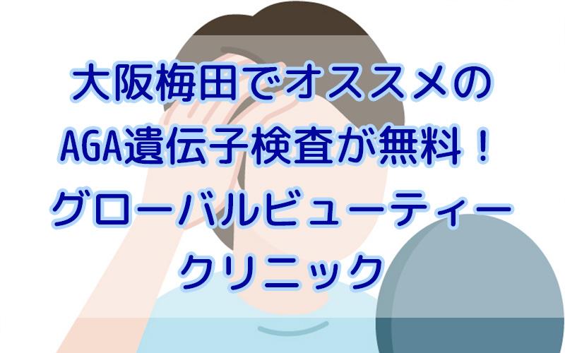 大阪梅田でオススメのAGA遺伝子検査が無料!グローバルビューティークリニック
